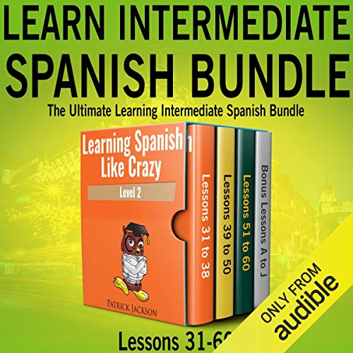 Learn Intermediate Spanish Bundle: The Ultimate Learning Intermediate Spanish Bundle: Lessons 31 to 60 from Learning Spanish Like Crazy Level Two