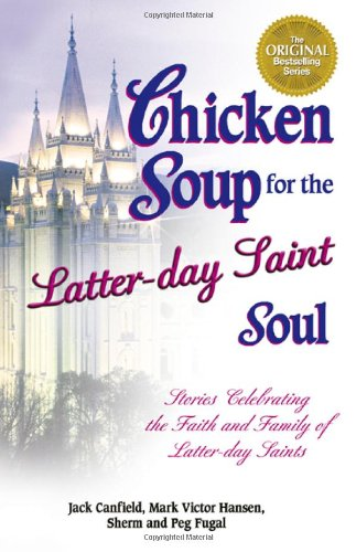 Read Online Chicken Soup for the Latter-Day Saint Soul: 101 Stories Celebrating the Faith and Family of Latter-Day Saints (Chicken Soup for the Soul) PDF