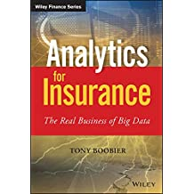 Analytics for Insurance: The Real Business of Big Data (The Wiley Finance Series)