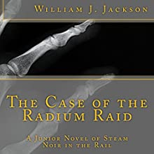 The Case of the Radium Raid: A Junior Novel of Steam Noir in the Rail Audiobook by William J. Jackson Narrated by Kyle Maraglio