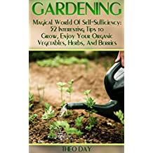 Gardening: Magical World Of Self-Sufficiency: 52 Interesting Tips to Grow, Enjoy Your Organic Vegetables, Herbs, And Berries