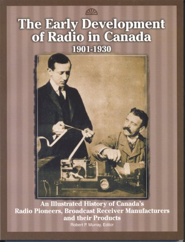 Read Online The Early Development Of Radio In Canada, 1901-1930: An Illustrated History Of Canada's Radio Pioneers, Broadcast Receiver Manufacturers, And Their Products pdf