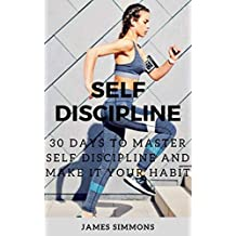 SELF DISCIPLINE: A SIMPLE GUIDE WITH 30 DAYS CHALLENGE TO OVERCOME PROCRASTINATION, IMPROVE FOCUS AND PRODUCTIVITY TO ACHIEVE ANY GOAL