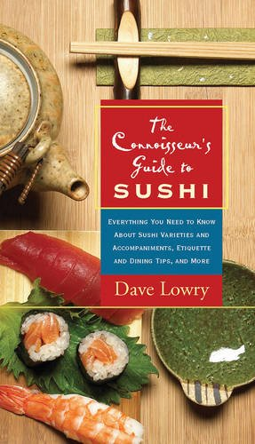 The Connoisseur's Guide to Sushi: Everything You Need to Know About Sushi Varieties And Accompaniments, Etiquette And Dining Tips And More by Dave Lowry
