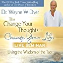 The Change Your Thoughts - Change Your Life Live Seminar: Living the Wisdom of the Tao Speech by Wayne W. Dyer Narrated by Wayne W. Dyer