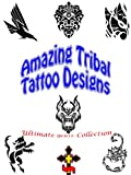 Ultimate Tribal Tattoo Designs: Abstract Ideas, Dragon Girls, Art Patterns, Shop Studio, Men and Women, Pictures with Meaning (Great Visual Arts Content Book 5)