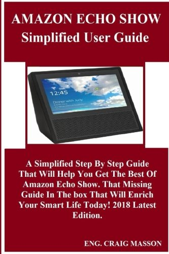 AMAZON ECHO SHOW SIMPLIFIED USER Guide: A Simplified Step By Step Guide That Will Help You Get The Best Of Amazon Echo Show. That Missing Guide In The ... Your Smart Life Today! 2018 Latest Edition.
