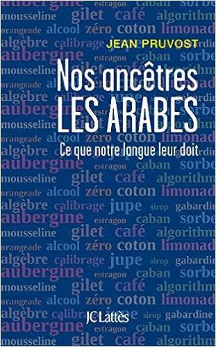 Nos ancêtres les Arabes : Ce que notre langue leur doit - Jean Pruvost