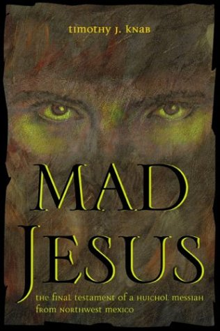 Mad Jesus: The Final Testament of a Huichol Messiah from Northwest Mexico