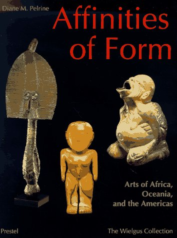Affinities of Form: Arts of Africa, Oceania, and the Americas from the Raymond and Laura Wielgus Collection (African Art