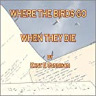 Where the Birds Go When They Die: Selections from a Lifetime Collection of Poetry Hörbuch von Kent E. Gunnison Gesprochen von: Kent E. Gunnison