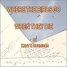 Where the Birds Go When They Die: Selections from a Lifetime Collection of Poetry Audiobook by Kent E. Gunnison Narrated by Kent E. Gunnison