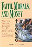 Faith, Morals, and Money : What the World's Religions Tell Us about Ethics in the Marketplace, Zinbarg, Edward D. and Zinbarg, 0826413420