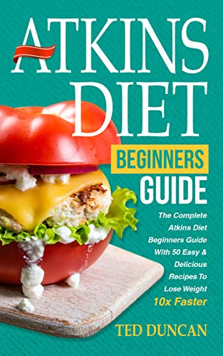 Atkins Diet For Beginners Guide: The Complete Atkins Diet For Beginners Guide With 50 Easy & Delicious Recipes To Lose Weight 10x Faster by Ted Duncan