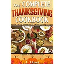 The Complete Thanksgiving Cookbook: Quick & Easy Traditional Thanksgiving Recipes (Holiday Recipes Collection by J. Hunt)