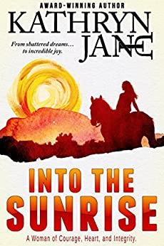 Into The Sunrise: A woman of courage, heart, and integrity. by [Jane, Kathryn]