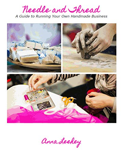 Needle and Thread: A Guide to Running Your Own Handmade Business by [Leehey, Anna]
