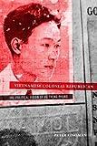 Vietnamese Colonial Republican : The Political Vision of Vu Trong Phung, Zinoman, Peter, 0520276280
