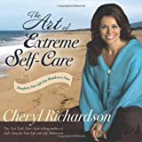 The Art of Extreme Self-Care: Transform Your Life One Month at a Time 1st (first) Edition by Richardson, Cheryl (2009)