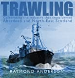 Trawling: Celebrating the Industry That Transformed Aberdeen and the North-East of Scotland