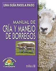 Manual de cria y manejo de borregos/ Manual for Raising Sheep: Una Guia Paso a Paso/ a Step by Step Guide (Como Hacer Bien Y Facilmente/ How to Do It Right and Easy)
