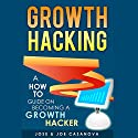 Growth Hacking: A How to Guide on Becoming a Growth Hacker Audiobook by Jose Casanova, Joe Casanova Narrated by Joe Casanova