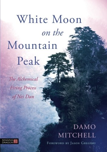 White Moon on the Mountain Peak: The Alchemical Firing Process of Nei Dan (Daoist Nei Gong)