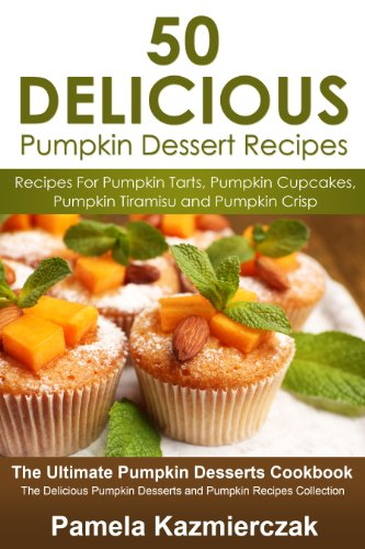 50 Delicious Pumpkin Dessert Recipes - Recipes For Pumpkin Tarts, Pumpkin Cupcakes, Pumpkin Tiramisu and Pumpkin Crisp (The Ultimate Pumpkin Desserts Cookbook ... Desserts and Pumpkin Recipes Collection) by [Kazmierczak, Pamela]