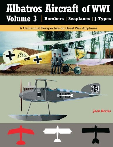Albatros Aircraft of WWI | Volume 3 ? Bombers, Seaplanes, J-Types: A Centennial Perspective on Great War Airplanes (Great War Aviation) (Volume 26)