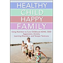 Healthy Child Happy Family: Using Nutrition to Cure Childhood ADHD, ODD, Aggression, Anxiety, Learning Disorders, and Temper Tantrums (Natural Disease Prevention Book 4)