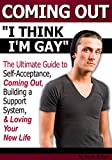 Coming Out: I Think I'm Gay ~ The Ultimate Guide to Self-Acceptance, Coming Out, Building a Support System, and Loving Your New Life ~ (How to Come Out of the Closet)