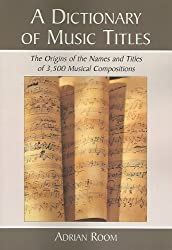 A Dictionary of Music Titles: The Origins of the Names and Titles of 3,500 Musical Compositions