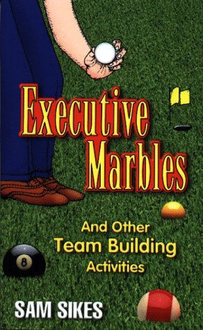 Executive Marbles: And Other Team Building Activities Sam Sikes