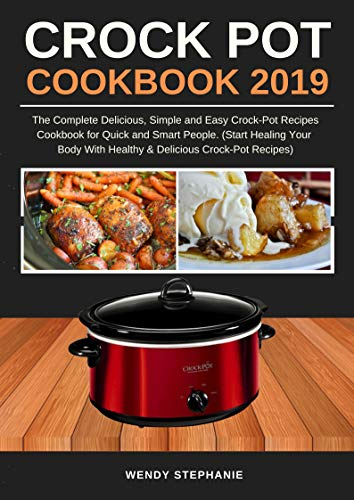 Crock Pot Cookbook 2019: The Complete Delicious, Simple and Easy Crock-Pot Recipes Cookbook for Quick and Smart People. (Start Healing Your Body with Healthy & Delicious Crock-Pot Recipes) (Ninjas Slow Cooker)