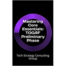 Mastering Core Essentials: TOGAF Preliminary Phase: Tech Strategy Consulting Group (Volume Book 1)