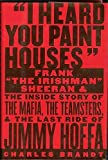 """I Heard You Paint Houses: Frank """"The Irishman"""" Sheeran and the Inside Story of the Mafia, the Teamsters, and the Final Ride of Jimmy Hoffa by Brandt, Charles(June 1, 2004) Hardcover"""