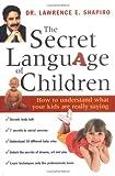 The Secret Language of Children, Lawrence E. Shapiro, 1570719322