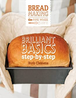 The Pink Whisk Guide to Bread Making: Brilliant Basics Step-by-Step by [Clemens, Ruth]