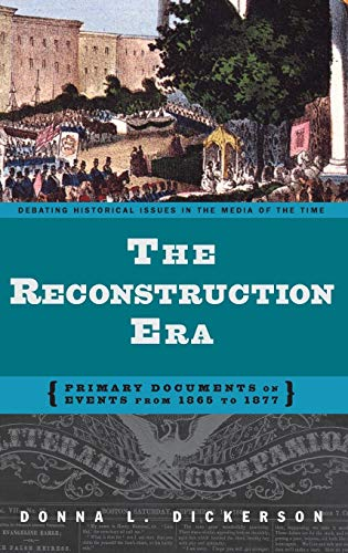 The Reconstruction Era: Primary Documents on Events from 1865 to 1877 (Debating Historical Issues in the Media of the Time) (Primary Source Documents On The Civil War)