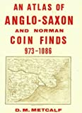 An Atlas of Anglo-Saxon and Norman Coin Finds c, 973-1086, D. M. Metcalf, 1854441108