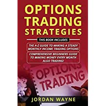 Options Trading Strategies: 2 Books In 1 Including: Options Trading For Beginners:  The A-Z Guide To Making A Steady Monthly Income Trading Options & Algorithmic Trading: Comprehensive Beginners Guide