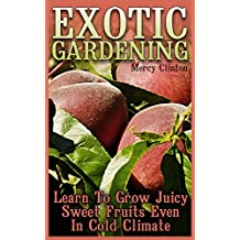 Exotic Gardening: Learn To Grow Juicy Sweet Fruits Even In Cold Climate