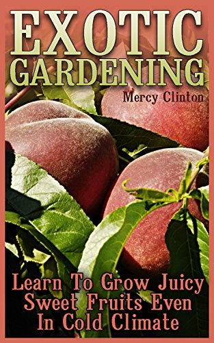 Exotic Gardening: Learn To Grow Juicy Sweet Fruits Even In Cold Climate by [Clinton, Mercy ]
