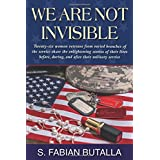 We Are Not Invisible: Twenty-six women veterans from varied branches of the service share the enlightening stories of their l
