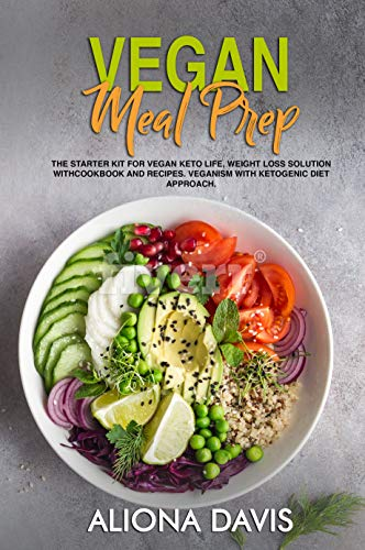 Vegan Meal Prep: The Starter Kit for Vegan Keto life,  Weight Loss Solution with Cookbook and Recipes. Veganism with Ketogenic Diet Approach and Plant Based Diet with Whole Food. by Aliona Davis