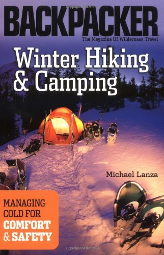 Winter Hiking and Camping (Backpacker Magazine): Managing Cold for Comfort & Safety