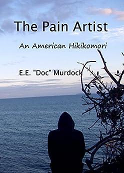 "The Pain Artist: An American Hikikomori by [Murdock, E.E. ""Doc""]"