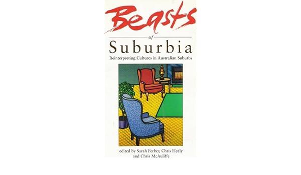 Beasts Of Suburbia: Reinterpreting Cultures In Australian Suburbs: Sarah  Ferber, Chris Healy, Chris McAuliffe: 9780522845495: Amazon.com: Books