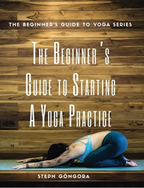 The Beginner S Guide To Starting A Yoga Practice The Beginner S Guide To Yoga Volume 3 Gongora Steph 9781542548335 Amazon Com Books