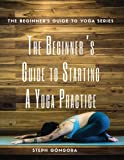 The Beginner's Guide to Starting a Yoga Practice (The Beginner's Guide to Yoga) (Volume 3)
